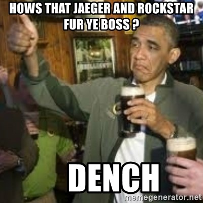 obama beer - hows that jAEGER AND ROCKSTAR FUR YE BOSS ?     DENCH