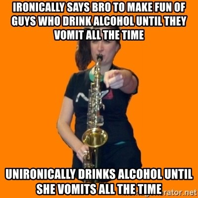 SaxGirl - IRONICALLY SAYS BRO TO MAKE FUN OF GUYS WHO DRINK ALCOHOL UNTIL THEY VOMIT ALL THE TIME UNIRONICALLY DRINKS ALCOHOL UNTIL SHE VOMITS all the time