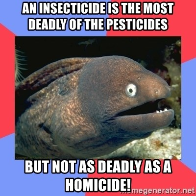 Bad Joke Eels - AN INSECTICIDE IS THE MOST DEADLY OF THE PESTICIDES BUT NOT AS DEADLY AS A HOMICIDE!