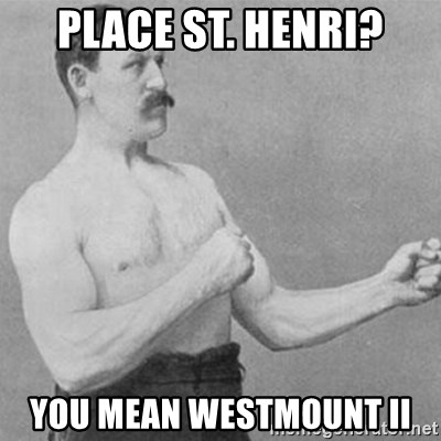 overly manly man - Place st. Henri? You mean Westmount II
