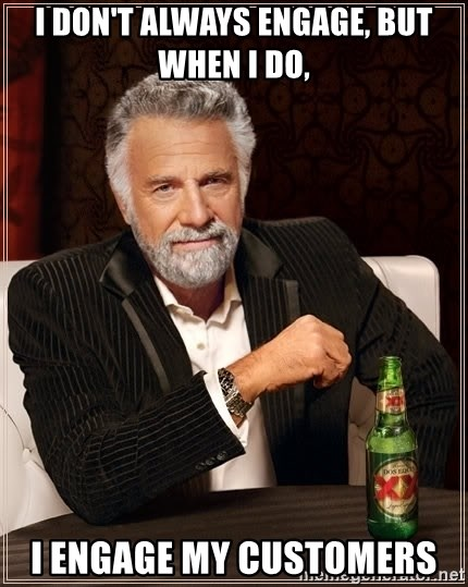 The Most Interesting Man In The World - I Don't Always Engage, But When I Do, I Engage My Customers