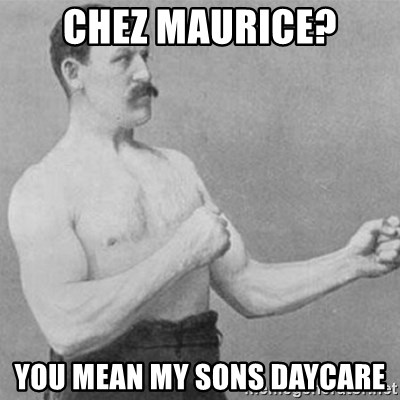overly manly man - Chez Maurice? You mean my Sons daycare