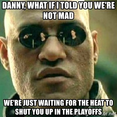 What If I Told You - DANNY, WHAT IF I TOLD YOU WE'RE NOT MAD WE'RE JUST WAITING FOR THE HEAT TO SHUT YOU UP IN THE PLAYOFFS