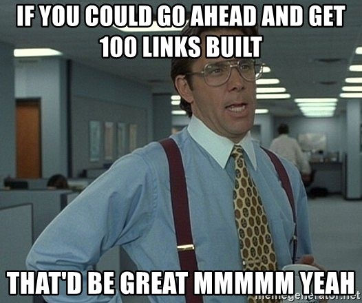 Office Space That Would Be Great - If you could go ahead and get 100 links built that'd be great mmmmm yeah