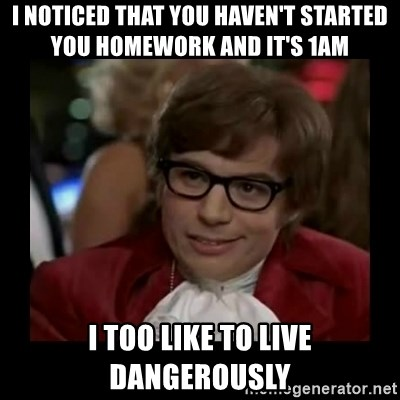 Dangerously Austin Powers - I Noticed that you haven't started you homework and it's 1am I too like to live dangerously