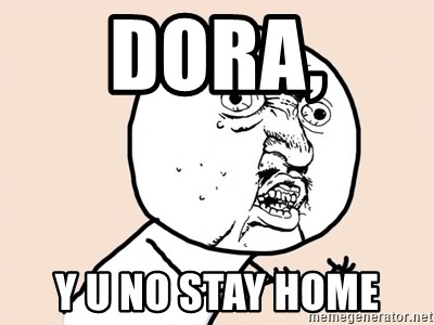 y u no meme - Dora, Y u no stay home
