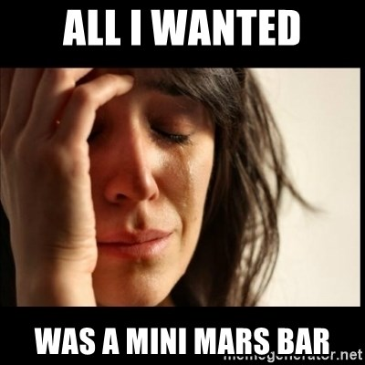 First World Problems - all i wanted was a mini mars bar
