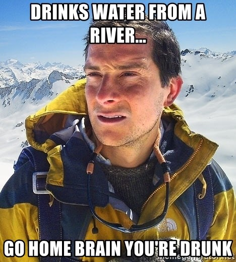 Bear Grylls Loneliness - drinks water from a river... go home brain you're drunk