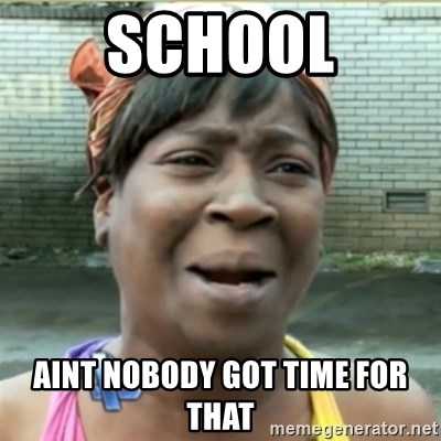 Ain't Nobody got time fo that - School aint nobody got time for that