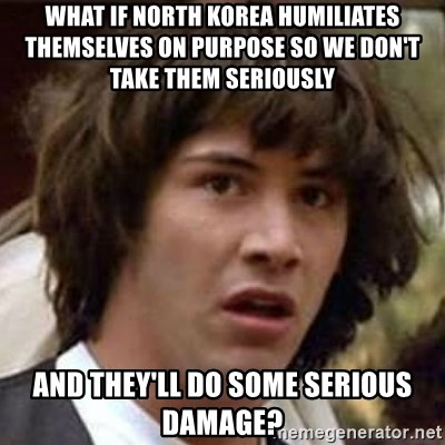Conspiracy Keanu - WHAT IF NORTH KOREA HUMILIATES THEMSELVES ON PURPOSE SO WE DON'T TAKE THEM SERIOUSLY AND THEY'LL DO SOME SERIOUS DAMAGE?