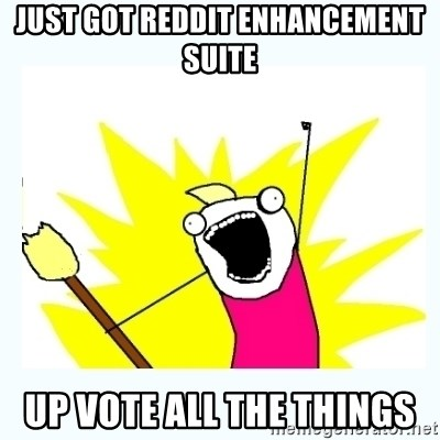 All the things - Just got Reddit ENHANCEMENT suite Up vote all the things