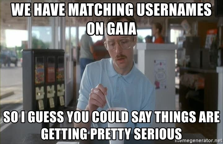 Things are getting pretty Serious (Napoleon Dynamite) - We have matching usernames on gaia so i guess you could say things are getting pretty serious