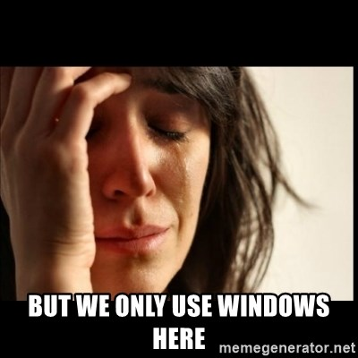 First World Problems -  but we only use windows here