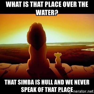 Simba - What is that place over the water? That Simba is Hull and we never speak of that place