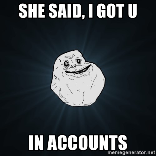 Forever Alone - She said, i got u in accounts