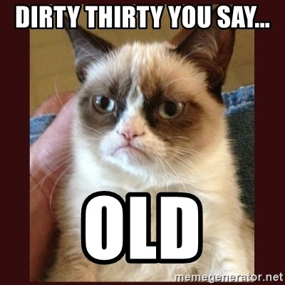Tard the Grumpy Cat - Dirty Thirty you say... OLD