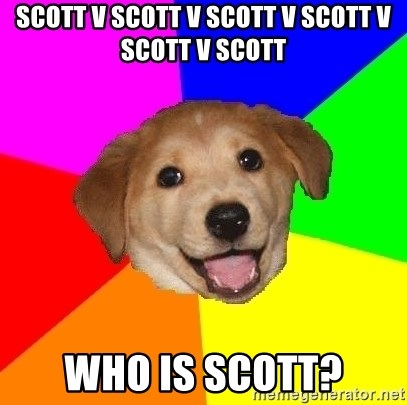 Advice Dog - SCOTT V SCOTT V scott v scott v scott v scotT WHO IS SCOTT?