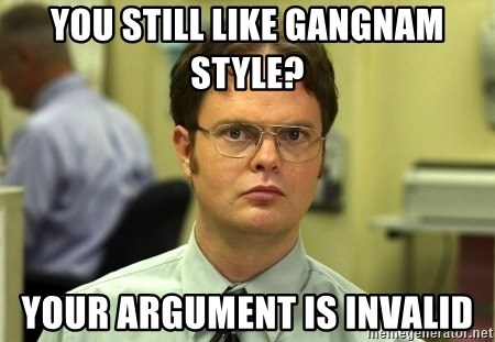 Dwight Schrute - you still like gangnam style? your argument is invalid