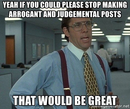 Bill Lumbergh - Yeah if you could please stOP MAKING ARROGANT AND JUDGEMENTAL POSTS THAT WOULD BE GREAT