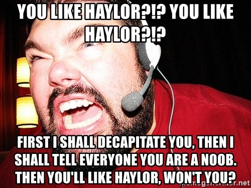 Angry Gamer - you like haylor?!? you like haylor?!? first i shall decapitate you, then i shall tell everyone you are a noob. Then you'll like haylor, won't you?