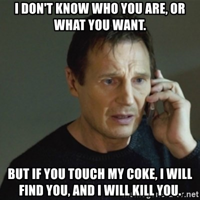 taken meme - I don't know who you are, or what you want. But if you touch my coke, I will find you, and i will kill you.