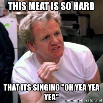 "Gordon Ramsay - This meat is so hard that its singing ""oh yea yea yea"""
