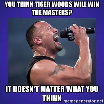 The Rock Catchphrase - YOu think tiger woods will win the masters? it doesn't matter what you think