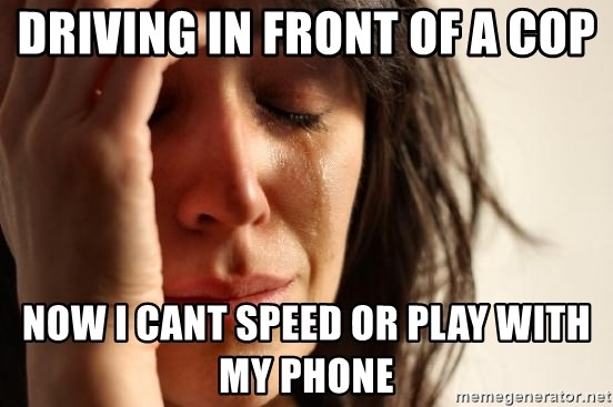 First World Problems - driving in front of a cop Now i cant speed or play with my phone