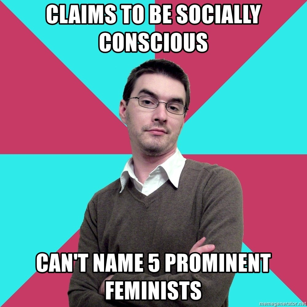 Privilege Denying Dude - claims to be socially conscious can't name 5 prominent feminists