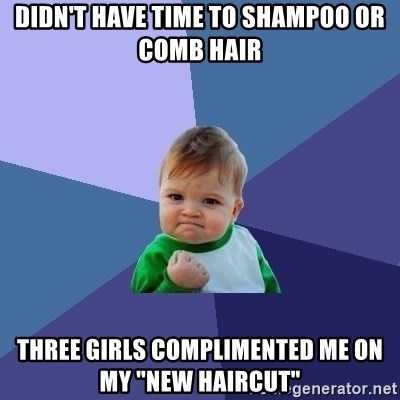 "Success Kid - Didn't have time to Shampoo or Comb Hair Three girls complimented me on my ""new Haircut"""