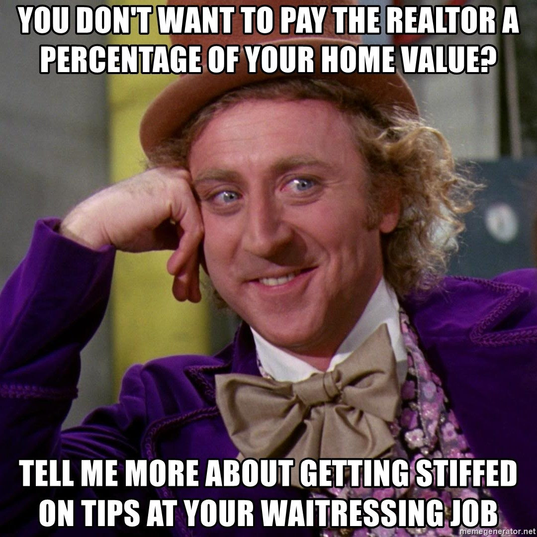 Willy Wonka - You don't want to pay the realtor a percentage of your home value? tell me more about getting stiffed on tips at your waitressing job