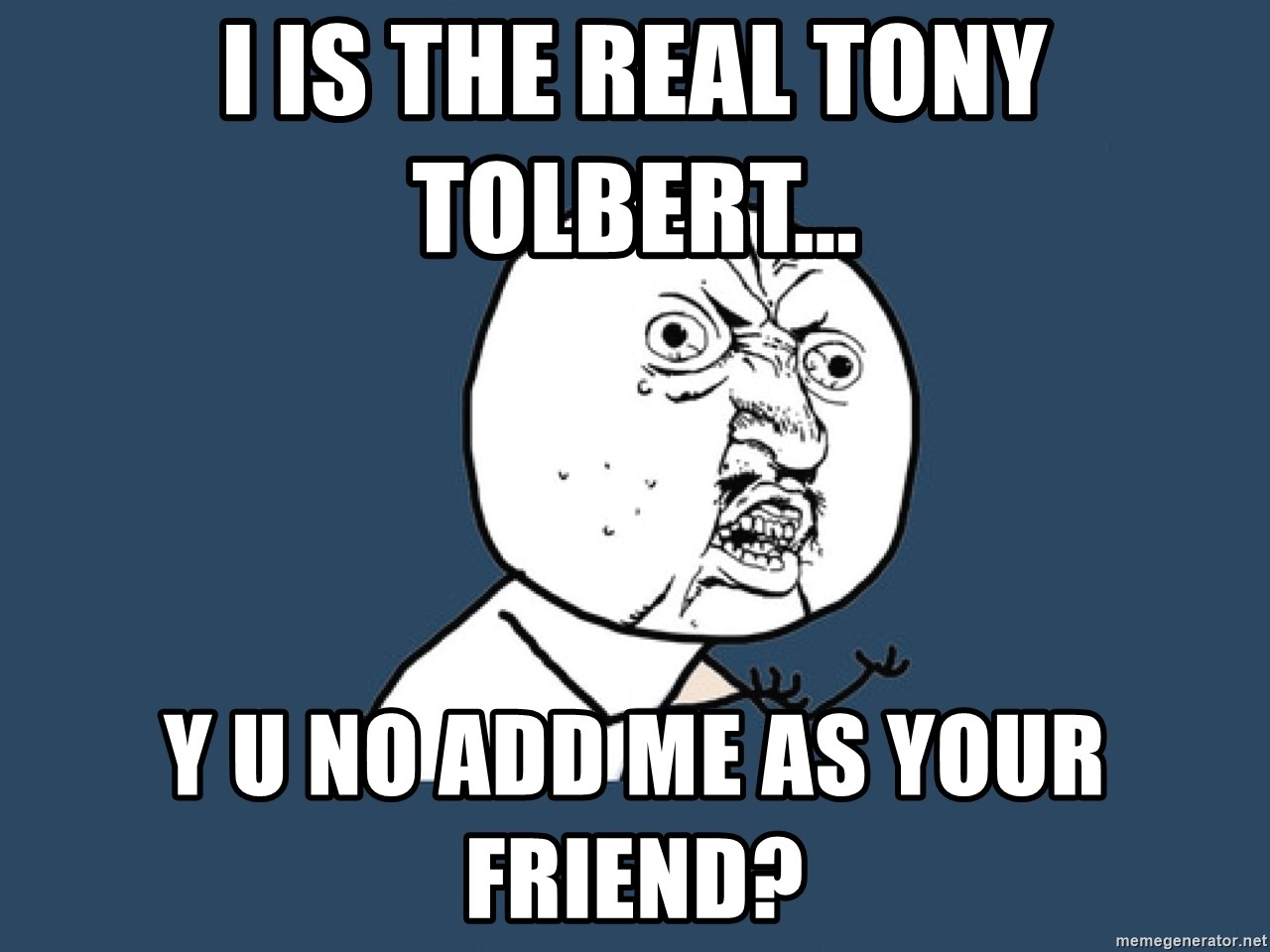 Y U No - i is the real tony tolbert... y u no add me as your friend?