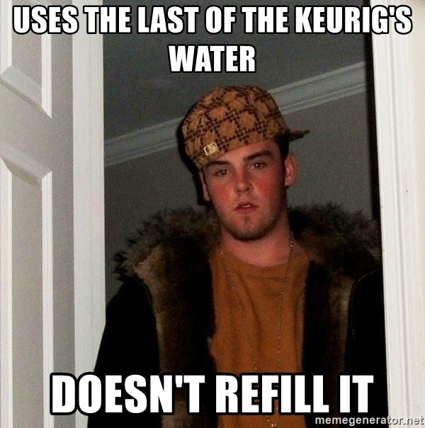 Scumbag Steve - Uses the last of the Keurig's water Doesn't refill it