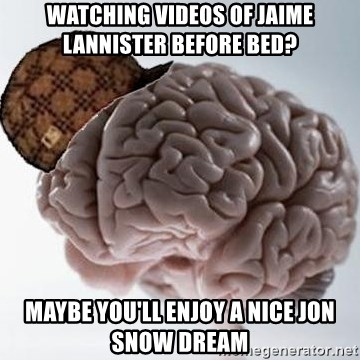 Scumbag Brain - Watching videos of jaime lannister before bed? maybe you'll enjoy a nice jon snow dream