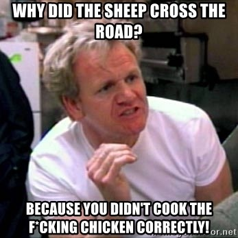 Gordon Ramsay - Why did the sheep cross the road? Because you didn't cook the f*cking chicken correctly!
