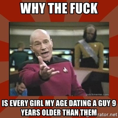 Annoyed Picard - WHY THE FUCK IS EVERY GIRL MY AGE DATING A GUY 9 YEARS OLDER THAN THEM