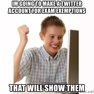 Computer kid - Im going to make a twitter account for exam exemptions That will show them
