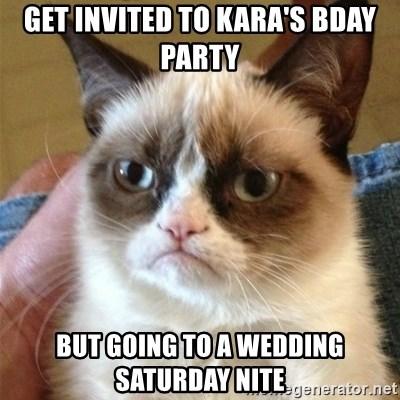 Grumpy Cat  - GET INVITED TO KARA'S BDAY PARTY BUT GOING TO A WEDDING SATURDAY NITE