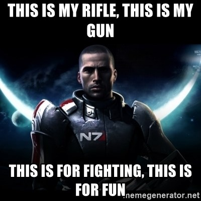 Mass Effect - this is my Rifle, this is my gun This iS for fighting, this is for fun