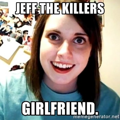 Overly Obsessed Girlfriend - JEFF THE KILLERS GIRLFRIEND.
