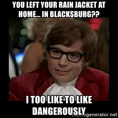 Dangerously Austin Powers - you left your rain jacket at home... in Blacksburg?? I too like to like dangerously