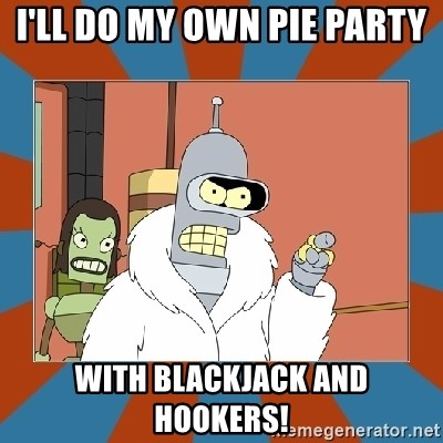 Blackjack and hookers bender - I'll do my own pie party With blackjack and hookers!