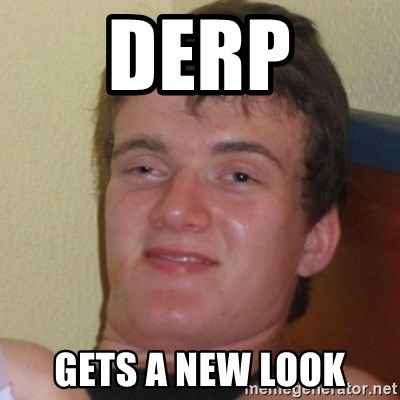 Really Stoned Guy - DERP GETS A NEW LOOK
