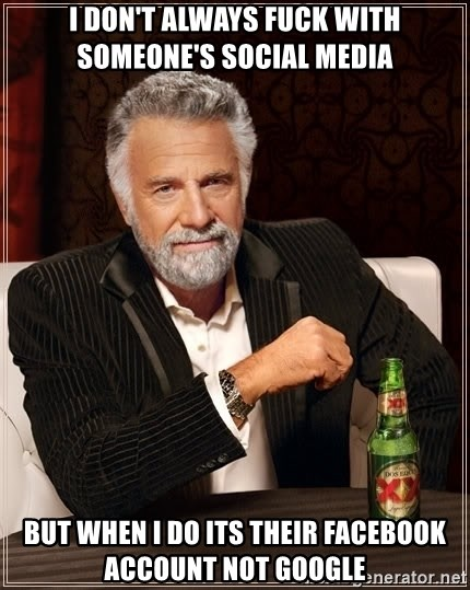 The Most Interesting Man In The World - I don't always fuck with someone's social media but when i do its their facebook account not google
