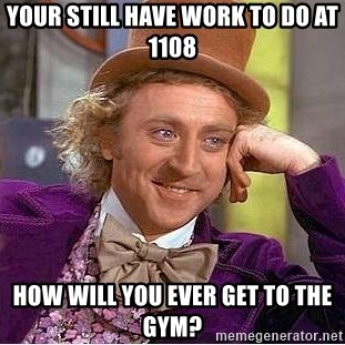 Willy Wonka - Your still have work to do at 1108 how will you ever get to the gym?