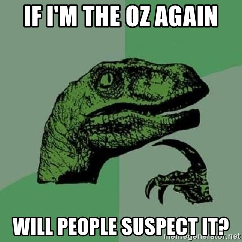 Philosoraptor - If I'm the OZ again Will people SUSPECT it?