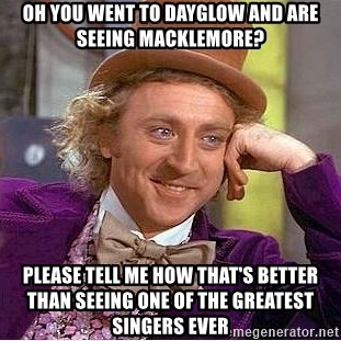 Willy Wonka - oh you went to dayglow and are seeing macklemore? please tell me how that's better than seeing one of the greatest singers ever