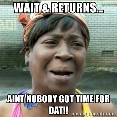 Ain't Nobody got time fo that - wait & returns... aint nobody got time for dat!!