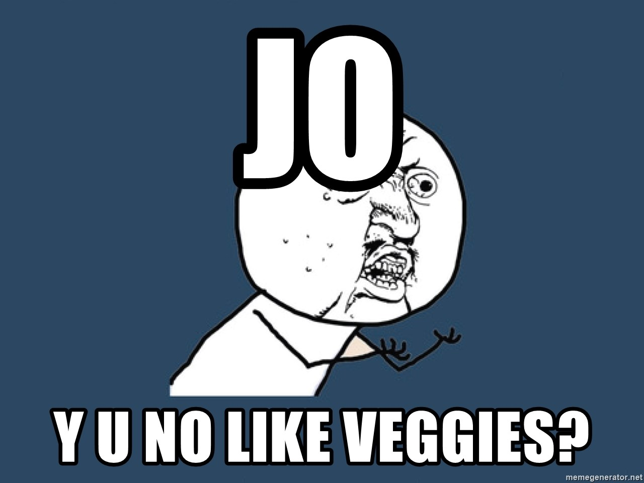 Y U No - JO Y U no like veggies?