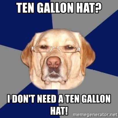 Racist Dawg - Ten Gallon Hat? I don't need a ten gallon hat!